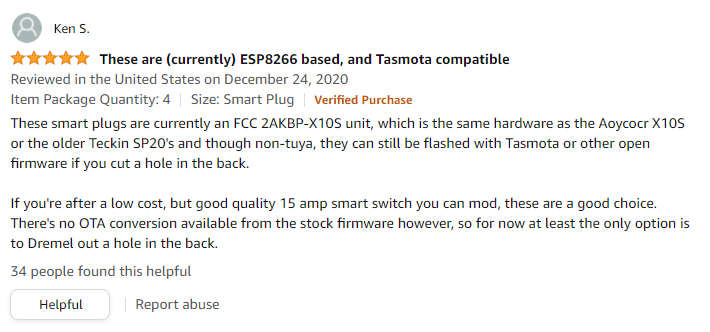 """An Amazon review for the Emporia plugs: """"These smart plugs are currently an FCC 2AKBP-X10S unit, which is the same hardware as the Aoycocr X10S or the older Teckin SP20's and though non-tuya, they can still be flashed with Tasmota or other open firmware if you cut a hole in the back.  If you're after a low cost, but good quality 15 amp smart switch you can mod, these are a good choice. There's no OTA conversion available from the stock firmware however, so for now at least the only option is to Dremel out a hole in the back."""""""